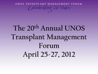 The 20 th  Annual UNOS Transplant Management Forum April 25-27, 2012