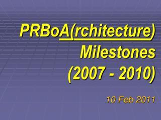 PRBo A ( rchitecture )  Milestones (2007 - 2010) 10 Feb 2011