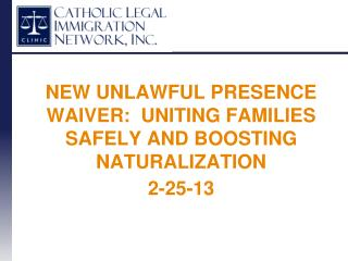 NEW UNLAWFUL PRESENCE WAIVER:  UNITING FAMILIES SAFELY AND BOOSTING NATURALIZATION 2-25-13