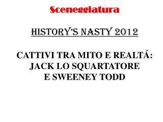 Sceneggiatura HISTORY'S NASTY 2012 CATTIVI TRA MITO E REALT Á: JACK LO SQUARTATORE E SWEENEY TODD