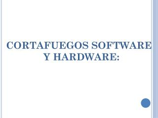 CORTAFUEGOS SOFTWARE Y HARDWARE: