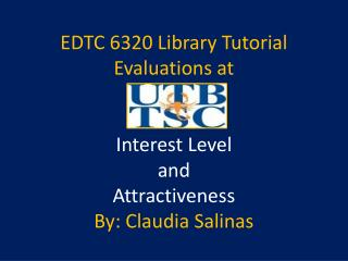 EDTC 6320 Library Tutorial Evaluations at Interest Level  and  Attractiveness By: Claudia Salinas