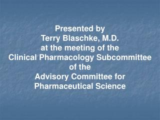 Presented by  Terry Blaschke, M.D. at the meeting of the Clinical Pharmacology Subcommittee