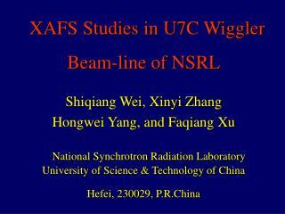 XAFS Studies in U7C Wiggler  Beam-line of NSRL Shiqiang Wei, Xinyi Zhang