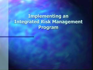 Implementing an  Integrated Risk Management Program