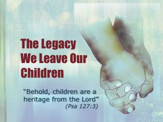 The Legacy        We Leave Our Children