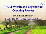 TRUST Within and Beyond the Coaching Process  Dr. Finian Buckley,  Dublin City University Business School
