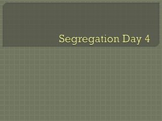 Segregation Day 4