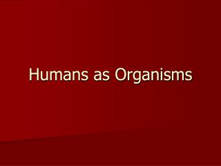 Humans as Organisms
