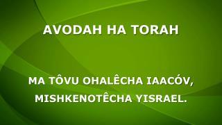 AVODAH HA TORAH MA TÔVU OHALÊCHA IAACÓV, MISHKENOTÊCHA YISRAEL.