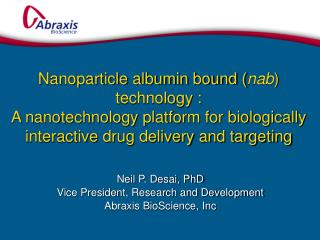 Neil P. Desai, PhD Vice President, Research and Development Abraxis BioScience, Inc