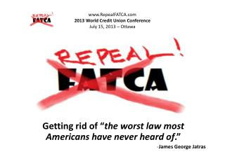 RepealFATCA 2013 World Credit Union Conference  July 15, 2013 – Ottawa