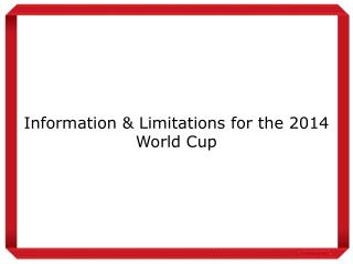 Information & Limitations for the 2014 World Cup