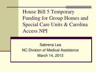 House Bill 5 Temporary Funding for Group Homes and Special Care Units & Carolina Access NPI