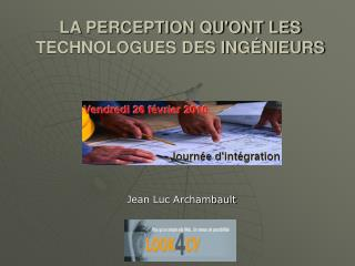 LA PERCEPTION QU'ONT LES TECHNOLOGUES DES INGÉNIEURS