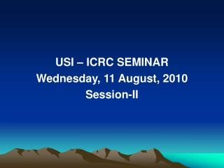 USI – ICRC SEMINAR Wednesday, 11 August, 2010 Session-II