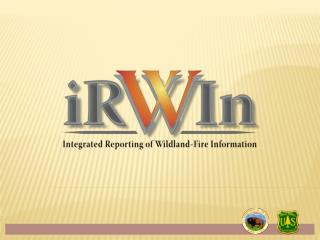 Context for IRWIN development   Wildland Fire I&T What is IRWIN? Current  development phase