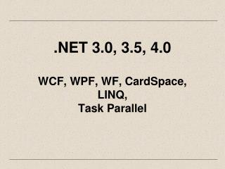 .NET 3.0, 3.5, 4.0 WCF, WPF, WF, CardSpace,  LINQ, Task Parallel
