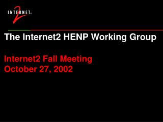 The Internet2 HENP Working Group Internet2 Fall Meeting October 27, 2002