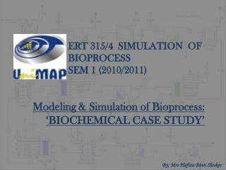 ERT 315/4  SIMULATION   OF BIOPROCESS SEM 1 (2010/2011)