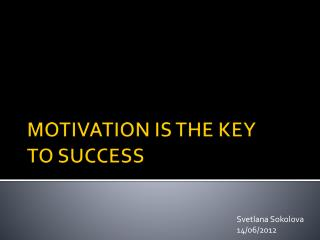 MOTIVATION IS THE KEY  TO SUCCESS