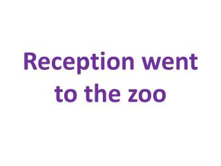 Reception went to the zoo