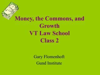 Money, the Commons, and Growth VT Law School Class 2
