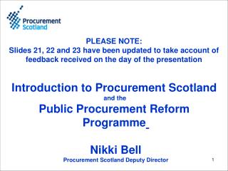 Introduction to Procurement Scotland  and the  Public Procurement Reform  Programme Nikki Bell