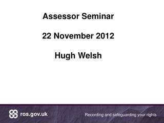 Assessor Seminar 22 November 2012 Hugh Welsh