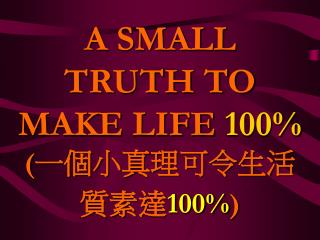 A SMALL TRUTH TO MAKE LIFE  100% ( 一個小真理可令生活質素達 100% )
