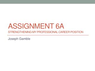 Assignment 6a	 Strengthening MY Professional Career Position