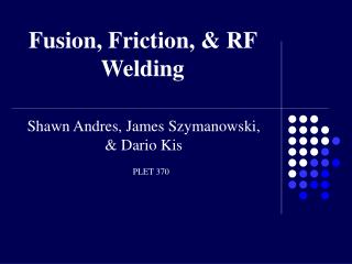 Fusion, Friction, & RF Welding