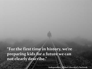 """""""For the first time in history, we're preparing kids for a future we can not clearly describe."""""""