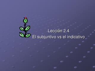 Lecci ó n 2.4 El subjuntivo vs el indicativo