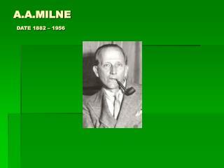 A.A.MILNE DATE 1882 – 1956