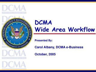 DCMA Wide Area Workflow Presented By:   Carol Albany, DCMA e-Business October, 2005