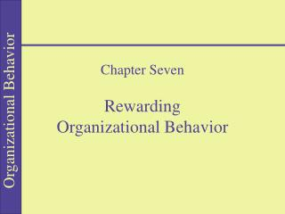 Chapter Seven  Rewarding  Organizational Behavior