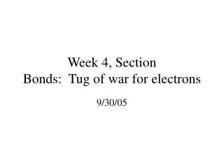 Week 4, Section  Bonds:  Tug of war for electrons