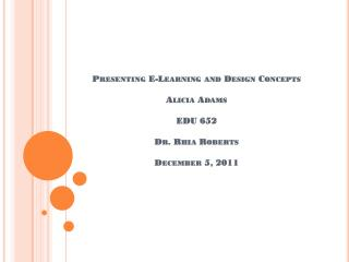 Presenting E-Learning and Design Concepts Alicia Adams EDU 652 Dr.  Rhia  Roberts December 5, 2011