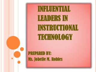 INFLUENTIAL  LEADERS IN INSTRUCTIONAL TECHNOLOGY PREPARED BY:  Ms.  Jobelle  M. Robles