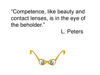 """Competence, like beauty and contact lenses, is in the eye of the beholder.""  										L. Peters"