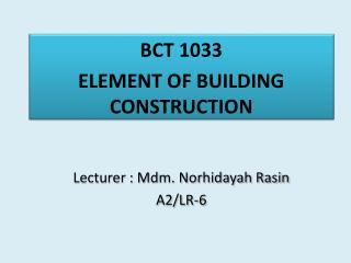 BCT 1033 ELEMENT OF BUILDING CONSTRUCTION Lecturer : Mdm.  Norhidayah Rasin A2/LR-6