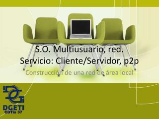 S.O. Multiusuario, red. Servicio: Cliente/Servidor , p2p
