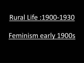 Rural Life :1900-1930 Feminism early 1900s