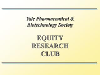Yale Pharmaceutical &  Biotechnology Society EQUITY RESEARCH CLUB