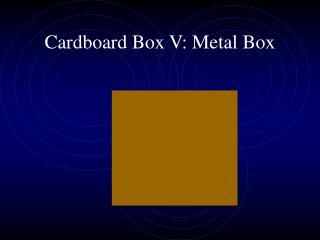 Cardboard Box V: Metal Box