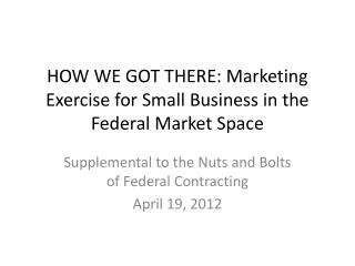 HOW WE GOT THERE: Marketing Exercise for Small Business in the Federal Market Space