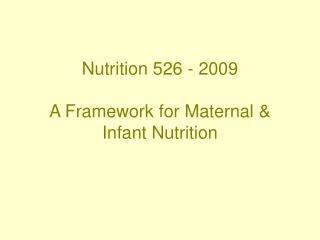 Nutrition 526 - 2009 A Framework for Maternal & Infant Nutrition