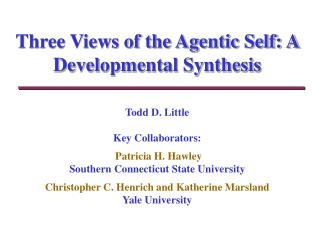 Three Views of the Agentic Self: A Developmental Synthesis   Todd D. Little  Key Collaborators:   Patricia H. Hawley Sou