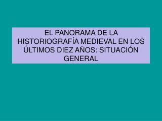 EL PANORAMA DE LA HISTORIOGRAF A MEDIEVAL EN LOS  LTIMOS DIEZ A OS: SITUACI N GENERAL